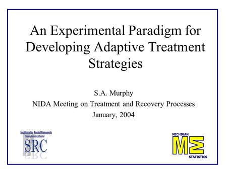 An Experimental Paradigm for Developing Adaptive Treatment Strategies S.A. Murphy NIDA Meeting on Treatment and Recovery Processes January, 2004.