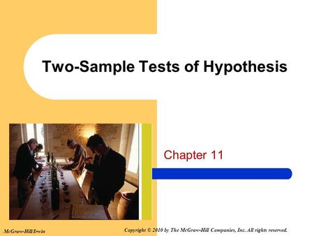 Two-Sample Tests of Hypothesis Chapter 11 McGraw-Hill/Irwin Copyright © 2010 by The McGraw-Hill Companies, Inc. All rights reserved.