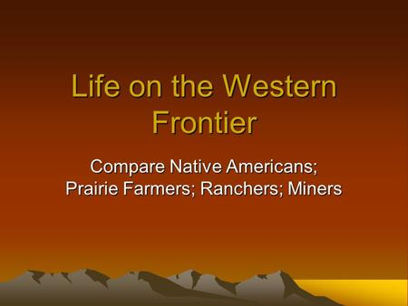 Life on the Western Frontier Compare Native Americans; Prairie Farmers; Ranchers; Miners.