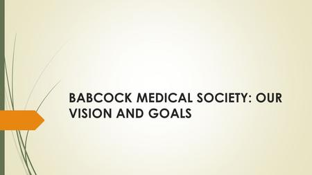 BABCOCK MEDICAL SOCIETY: OUR VISION AND GOALS. Introduction  Inaugurated in June 2015  The Babcock Medical Society (BMS) was instituted to act as an.
