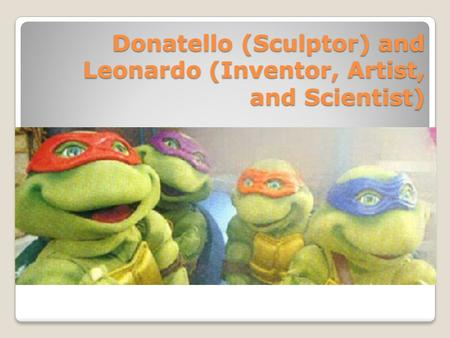 Donatello (Sculptor) and Leonardo (Inventor, Artist, and Scientist)