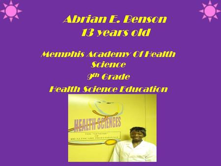 Abrian E. Benson 13 years old Memphis Academy Of Health Science 9 th Grade Health Science Education.