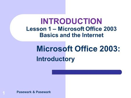 Pasewark & Pasewark Microsoft Office 2003: Introductory 1 INTRODUCTION Lesson 1 – Microsoft Office 2003 Basics and the Internet.