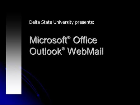 Microsoft ® Office Outlook ® WebMail Delta State University presents: