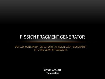 DEVELOPMENT AND INTEGRATION OF A FISSION EVENT GENERATOR INTO THE GEANT4 FRAMEWORK FISSION FRAGMENT GENERATOR Brycen L. Wendt Tatsumi Koi.