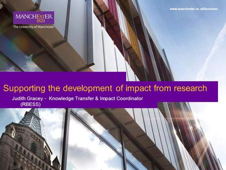 1 www.manchester.ac.uk/business Supporting the development of impact from research Judith Gracey - Knowledge Transfer & Impact Coordinator (RBESS)