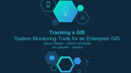 Tracking a GIS System Monitoring Tools for an Enterprise GIS Jaclyn Meade – MGIS Candidate Jim Detwiler - Advisor.
