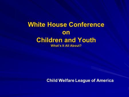 White House Conference on Children and Youth What's It All About? Child Welfare League of America.