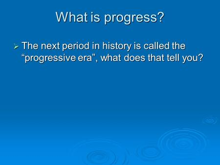"What is progress?  The next period in history is called the ""progressive era"", what does that tell you?"