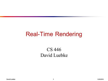 David Luebke 1 1/20/2016 Real-Time Rendering CS 446 David Luebke.