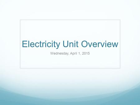 Electricity Unit Overview Wednesday, April 1, 2015.