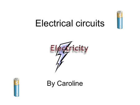 Electrical circuits By Caroline. This is a poster showing symbols and how a circuit diagram is drawn.