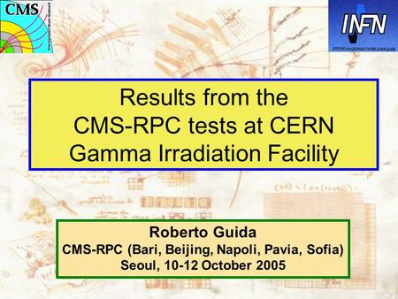 Results from the CMS-RPC tests at CERN Gamma Irradiation Facility Roberto Guida CMS-RPC (Bari, Beijing, Napoli, Pavia, Sofia) Seoul, 10-12 October 2005.