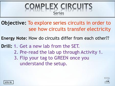 Oneone GTE-7B Objective: To explore series circuits in order to see how circuits transfer electricity Energy Note: How do circuits differ from each other??