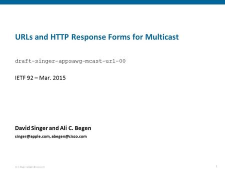 1 Ali C. Begen URLs and HTTP Response Forms for Multicast David Singer and Ali C. Begen  IETF 92 –