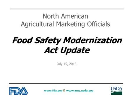 Www.fda.govwww.fda.gov & www.ams.usda.govwww.ams.usda.gov Food Safety Modernization Act Update North American Agricultural Marketing Officials July 15,