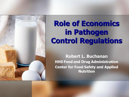 Role of Economics in Pathogen Control Regulations Robert L. Buchanan HHS Food and Drug Administration Center for Food Safety and Applied Nutrition.