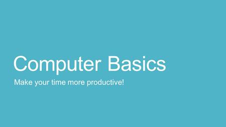 Computer Basics Make your time more productive!. Compu-things to know: How to think about Office What browser should I use? Keyboard shortcuts: Content.