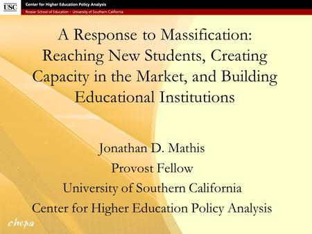 A Response to Massification: Reaching New Students, Creating Capacity in the Market, and Building Educational Institutions Jonathan D. Mathis Provost Fellow.
