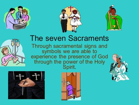 The seven Sacraments Through sacramental signs and symbols we are able to experience the presence of God through the power of the Holy Spirit.