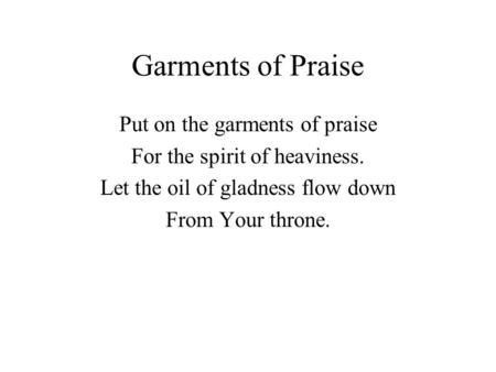 Garments of Praise Put on the garments of praise For the spirit of heaviness. Let the oil of gladness flow down From Your throne.