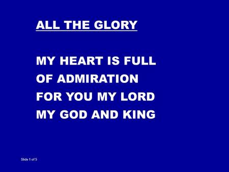 Slide 1 of 5 ALL THE GLORY MY HEART IS FULL OF ADMIRATION FOR YOU MY LORD MY GOD AND KING.