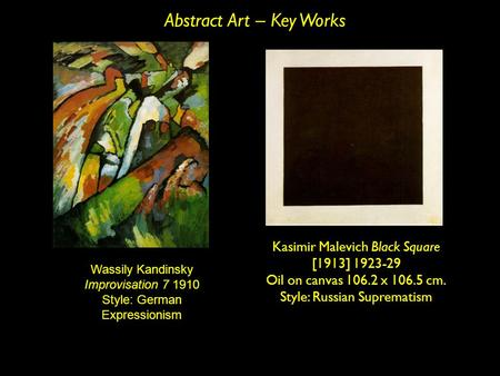 Abstract Art – Key Works 191 0 Wassily Kandinsky Improvisation 7 1910 Style: German Expressionism Kasimir Malevich Black Square [1913] 1923-29 Oil on canvas.
