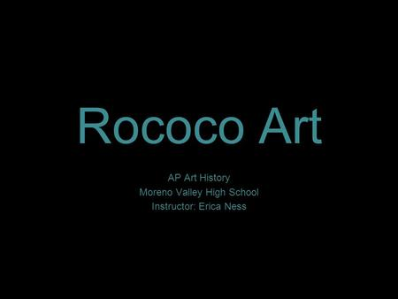Rococo Art AP Art History Moreno Valley High School Instructor: Erica Ness.