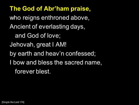The God of Abr'ham praise, who reigns enthroned above, Ancient of everlasting days, and God of love; Jehovah, great I AM! by earth and heav'n confessed;