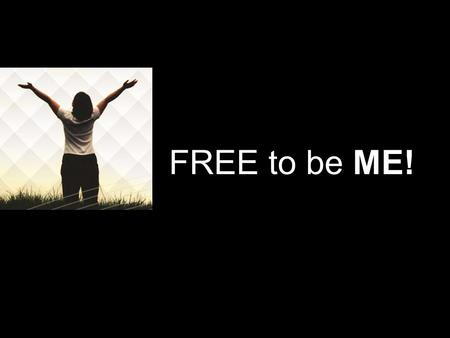 FREE to be ME!. FREE to be ME Are you REALLY free to be YOU?