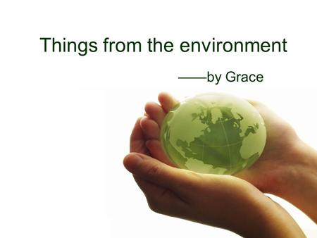 Things from the environment ——by Grace What will we need?