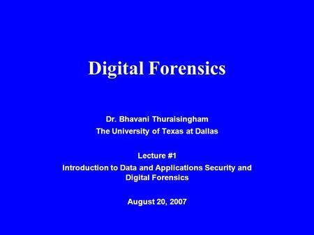 Digital Forensics Dr. Bhavani Thuraisingham The University of Texas at Dallas Lecture #1 Introduction to Data and Applications Security and Digital Forensics.