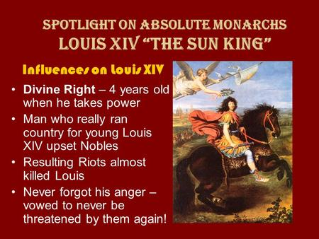 Influences on Louis XIV Divine Right – 4 years old when he takes power Man who really ran country for young Louis XIV upset Nobles Resulting Riots almost.