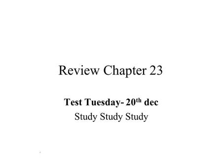 Review Chapter 23 Test Tuesday- 20 th dec Study Study Study.