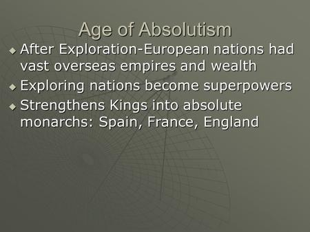 Age of Absolutism  After Exploration-European nations had vast overseas empires and wealth  Exploring nations become superpowers  Strengthens Kings.
