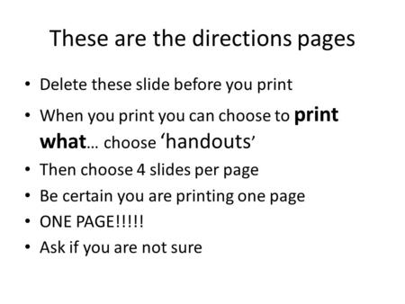 These are the directions pages Delete these slide before you print When you print you can choose to print what … choose 'handouts ' Then choose 4 slides.