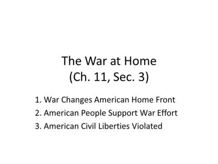 The War at Home (Ch. 11, Sec. 3) 1. War Changes American Home Front 2. American People Support War Effort 3. American Civil Liberties Violated.