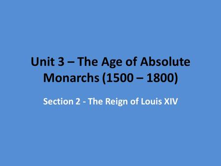 Unit 3 – The Age of Absolute Monarchs (1500 – 1800) Section 2 - The Reign of Louis XIV.