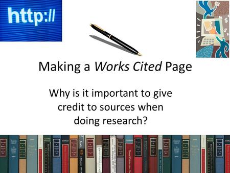 Making a Works Cited Page Why is it important to give credit to sources when doing research?