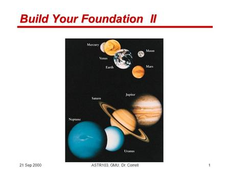 21 Sep 2000ASTR103, GMU, Dr. Correll1 Build Your Foundation II.