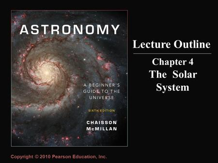 Copyright © 2010 Pearson Education, Inc. Lecture Outline Chapter 4 The Solar System.
