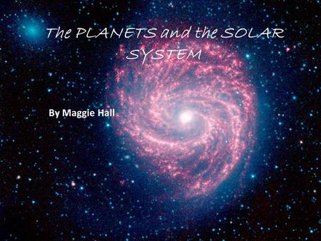 The PLANETS and the SOLAR SYSTEM By Maggie Hall.  There are eight planets in our solar system  The eight planets in order are Mercury, Venus, Earth,