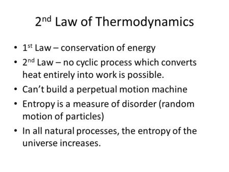 2 nd Law of Thermodynamics 1 st Law – conservation of energy 2 nd Law – no cyclic process which converts heat entirely into work is possible. Can't build.