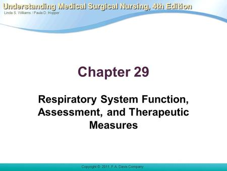 Linda S. Williams / Paula D. Hopper Copyright © 2011. F.A. Davis Company Understanding Medical Surgical Nursing, 4th Edition Chapter 29 Respiratory System.