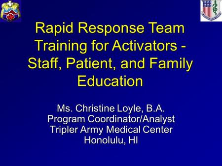 Ms. Christine Loyle, B.A. Program Coordinator/Analyst Tripler Army Medical Center Honolulu, HI Rapid Response Team Training for Activators - Staff, Patient,