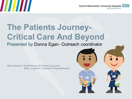 The Patients Journey- Critical Care And Beyond Presented by Donna Egan- Outreach coordinator With thanks to: Scott Hendry- ICU follow up nurse Sally o.