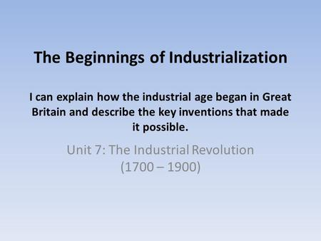 The Beginnings of Industrialization I can explain how the industrial age began in Great Britain and describe the key inventions that made it possible.