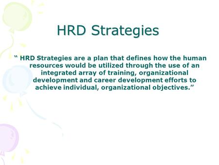 "HRD Strategies "" HRD Strategies are a plan that defines how the human resources would be utilized through the use of an integrated array of training, organizational."