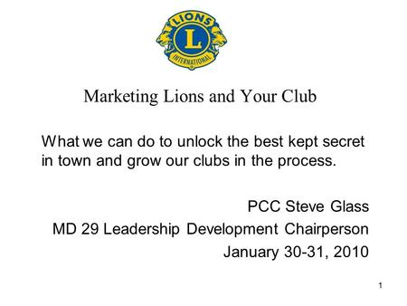 1 Marketing Lions and Your Club What we can do to unlock the best kept secret in town and grow our clubs in the process. PCC Steve Glass MD 29 Leadership.