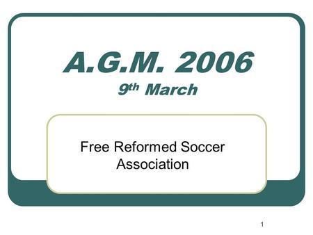 1 A.G.M. 2006 9 th March Free Reformed Soccer Association.